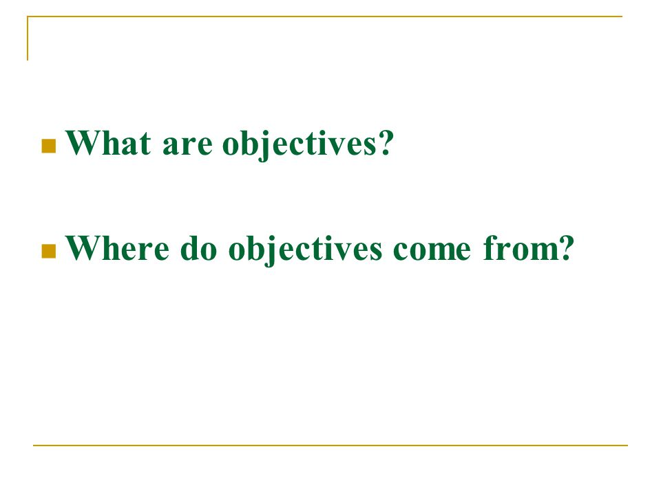 What are objectives Where do objectives come from