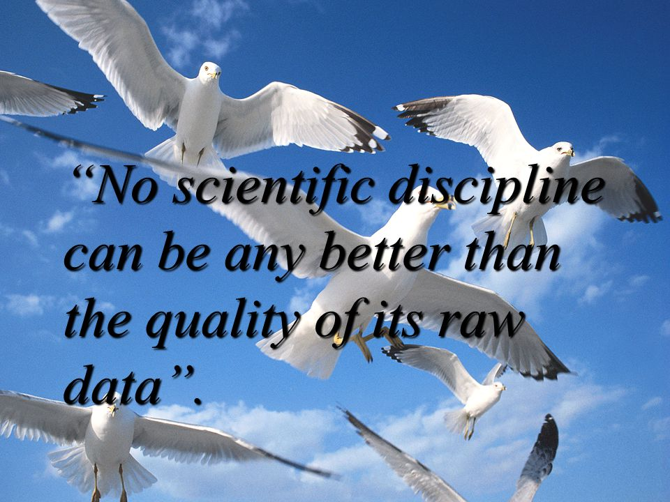 No scientific discipline can be any better than the quality of its raw data .