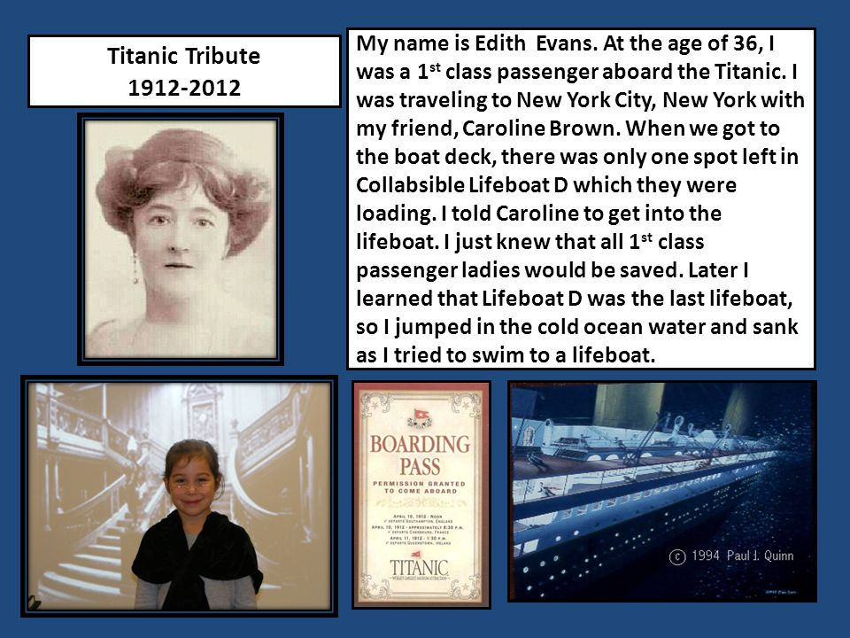 My name is Edith Evans. At the age of 36, I was a 1st class passenger aboard the Titanic. I was traveling to New York City, New York with my friend, Caroline Brown. When we got to the boat deck, there was only one spot left in Collabsible Lifeboat D which they were loading. I told Caroline to get into the lifeboat. I just knew that all 1st class passenger ladies would be saved. Later I learned that Lifeboat D was the last lifeboat, so I jumped in the cold ocean water and sank as I tried to swim to a lifeboat.