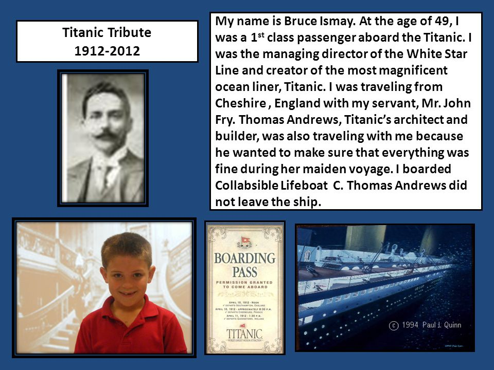 My name is Bruce Ismay. At the age of 49, I was a 1st class passenger aboard the Titanic. I was the managing director of the White Star Line and creator of the most magnificent ocean liner, Titanic. I was traveling from Cheshire , England with my servant, Mr. John Fry. Thomas Andrews, Titanic's architect and builder, was also traveling with me because he wanted to make sure that everything was fine during her maiden voyage. I boarded Collabsible Lifeboat C. Thomas Andrews did not leave the ship.