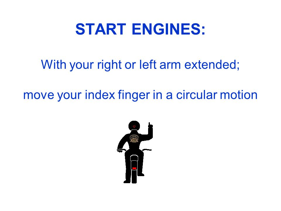 START ENGINES: With your right or left arm extended; move your index finger in a circular motion