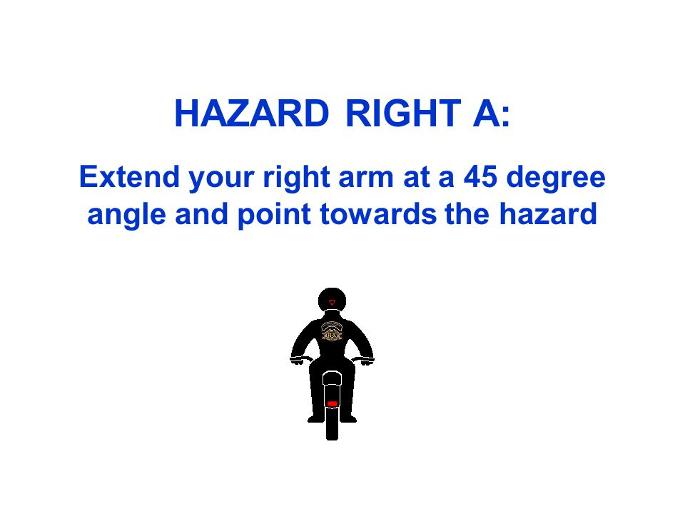 HAZARD RIGHT A: Extend your right arm at a 45 degree angle and point towards the hazard