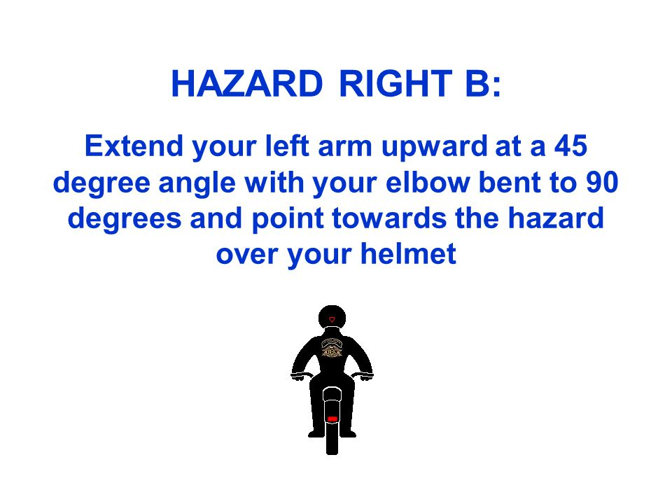HAZARD RIGHT B: Extend your left arm upward at a 45 degree angle with your elbow bent to 90 degrees and point towards the hazard over your helmet