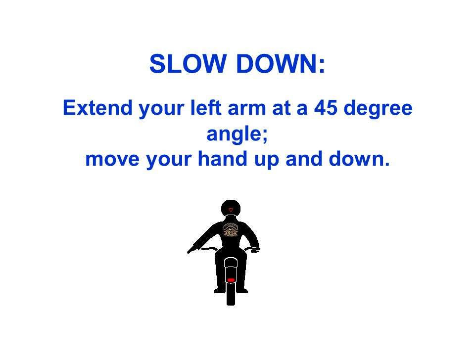 SLOW DOWN: Extend your left arm at a 45 degree angle; move your hand up and down.