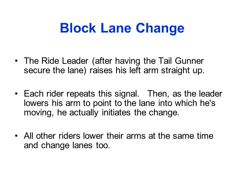 Block Lane Change The Ride Leader (after having the Tail Gunner secure the lane) raises his left arm straight up.