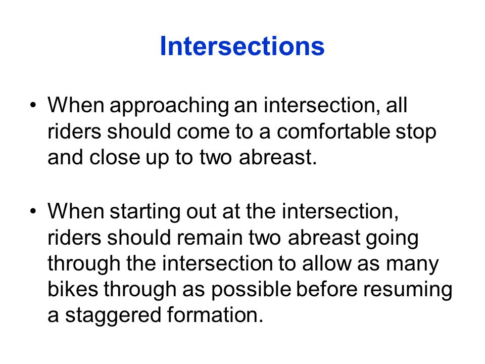 Intersections When approaching an intersection, all riders should come to a comfortable stop and close up to two abreast.