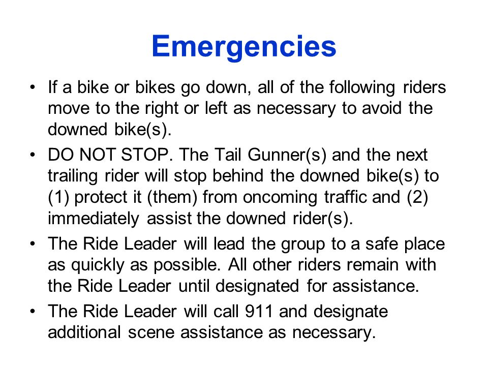 Emergencies If a bike or bikes go down, all of the following riders move to the right or left as necessary to avoid the downed bike(s).