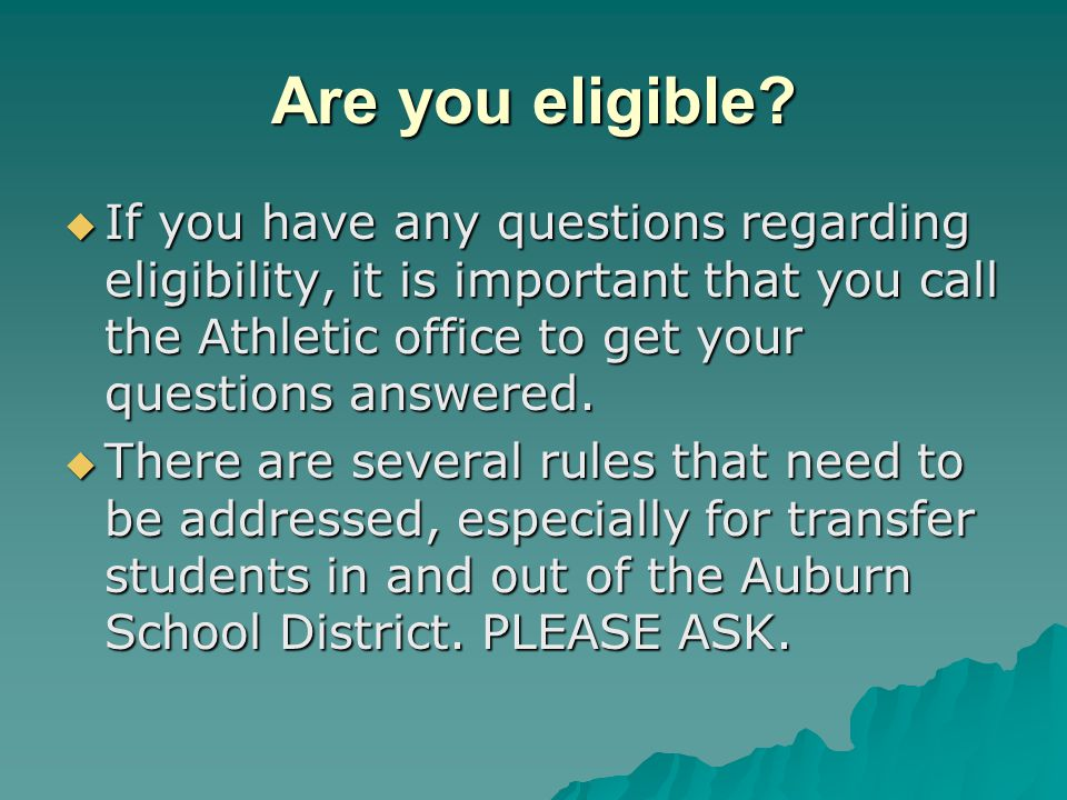 Are you eligible If you have any questions regarding eligibility, it is important that you call the Athletic office to get your questions answered.