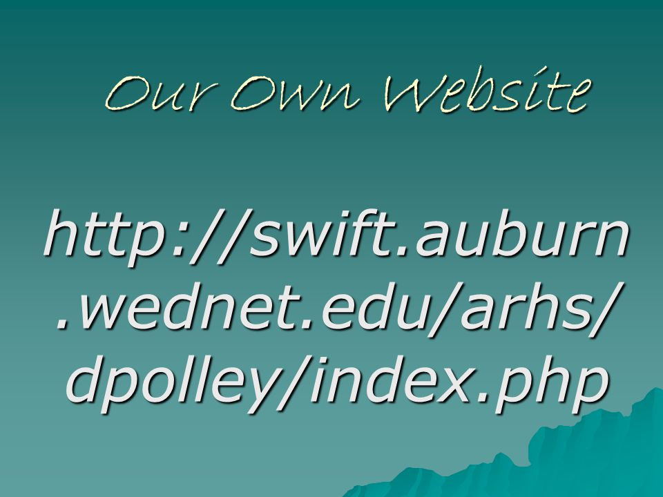 Our Own Website http://swift.auburn.wednet.edu/arhs/dpolley/index.php