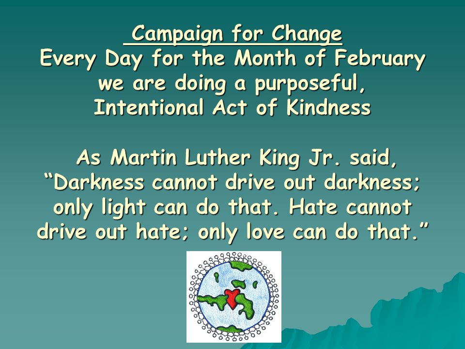 Campaign for Change Every Day for the Month of February we are doing a purposeful, Intentional Act of Kindness As Martin Luther King Jr.