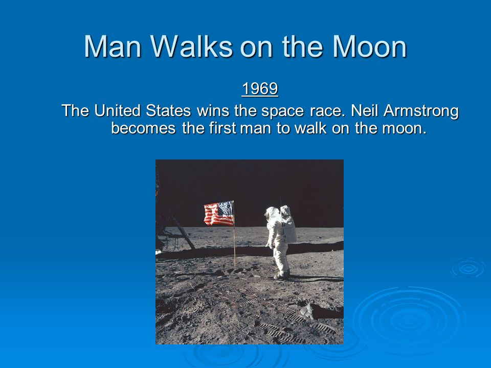 Man Walks on the Moon 1969. The United States wins the space race.
