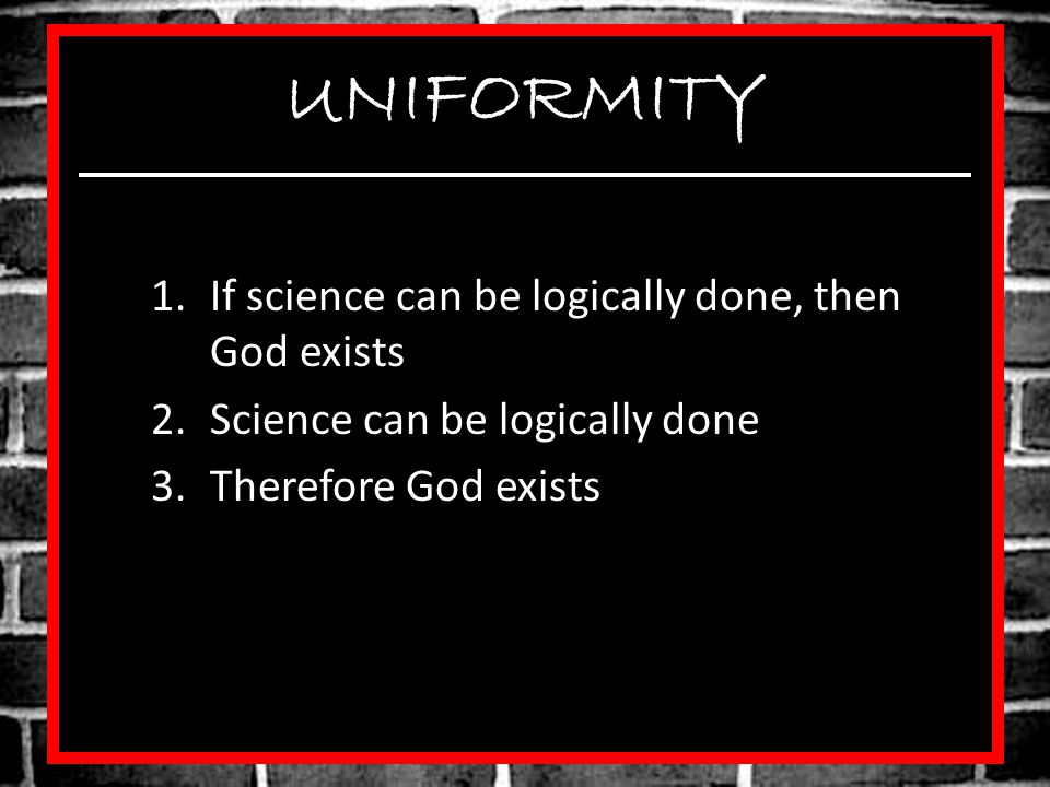UNIFORMITY If science can be logically done, then God exists