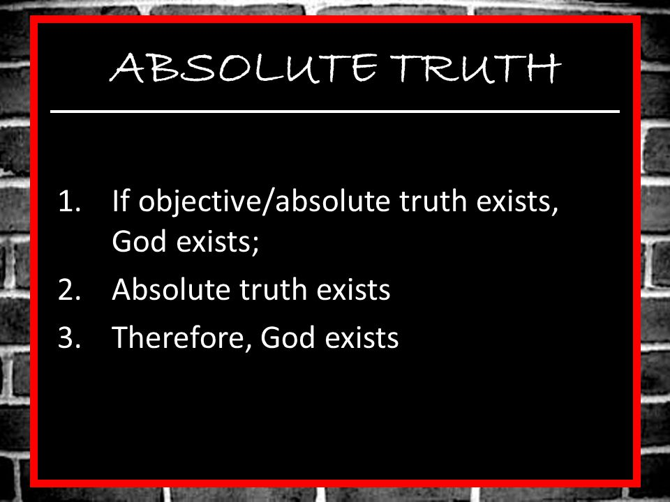ABSOLUTE TRUTH If objective/absolute truth exists, God exists;