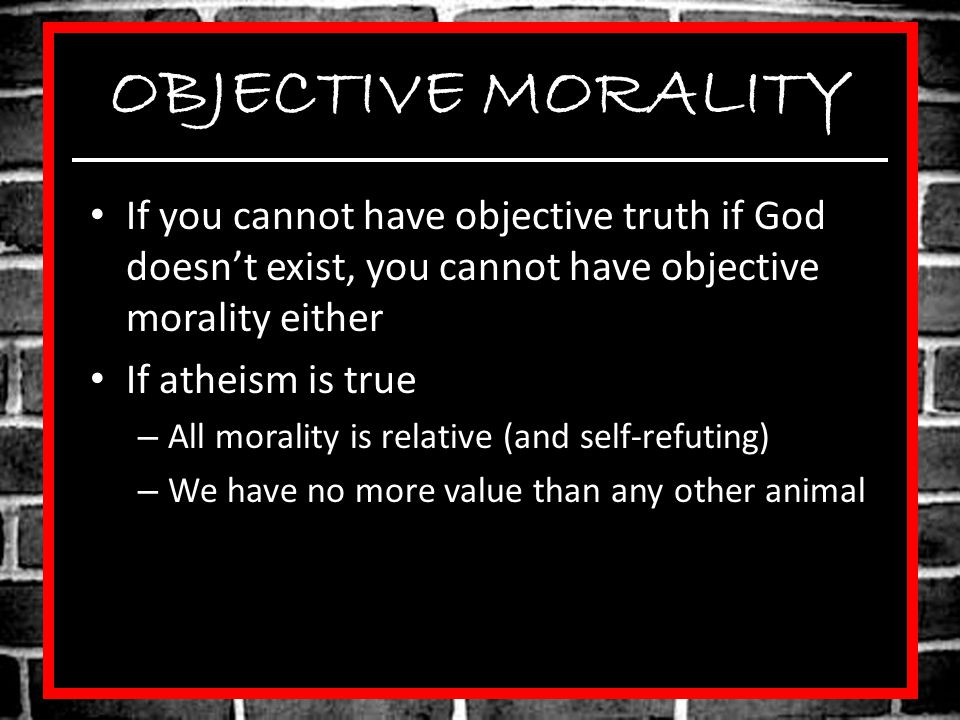 OBJECTIVE MORALITY If you cannot have objective truth if God doesn't exist, you cannot have objective morality either.