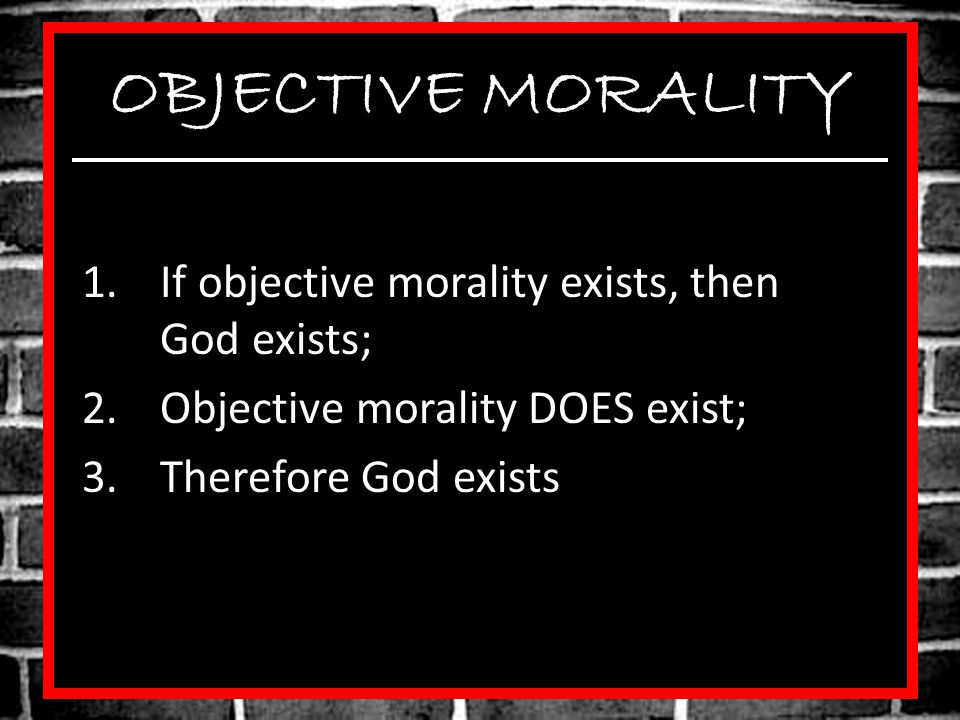 OBJECTIVE MORALITY If objective morality exists, then God exists;