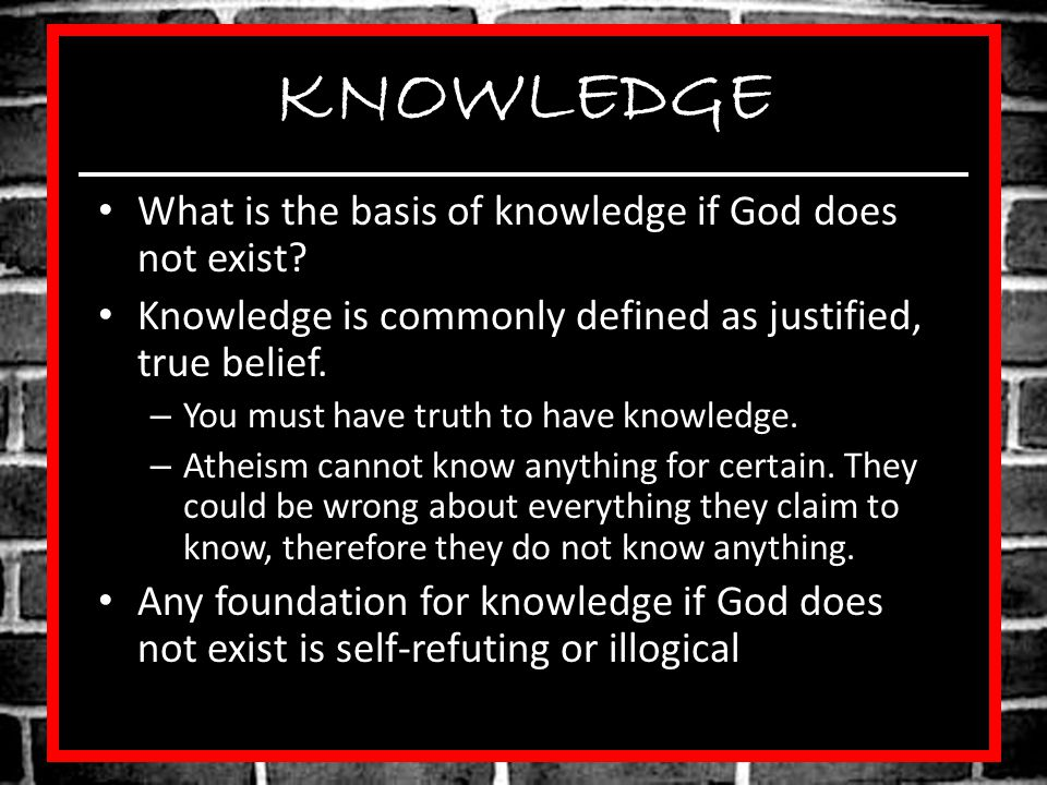 KNOWLEDGE What is the basis of knowledge if God does not exist