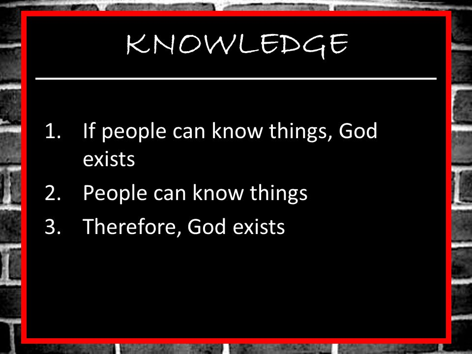 KNOWLEDGE If people can know things, God exists People can know things