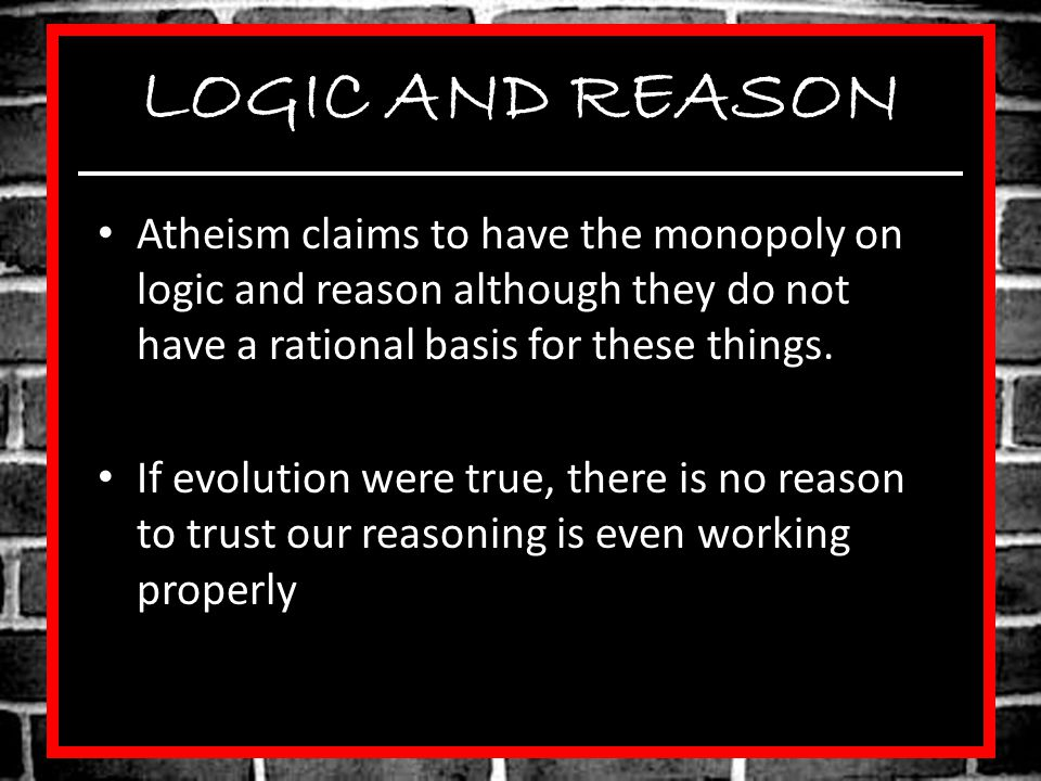 LOGIC AND REASON Atheism claims to have the monopoly on logic and reason although they do not have a rational basis for these things.