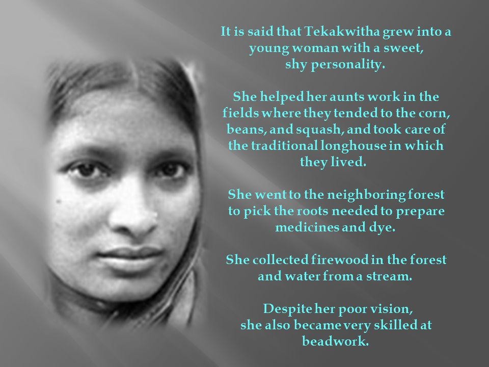 It is said that Tekakwitha grew into a young woman with a sweet,