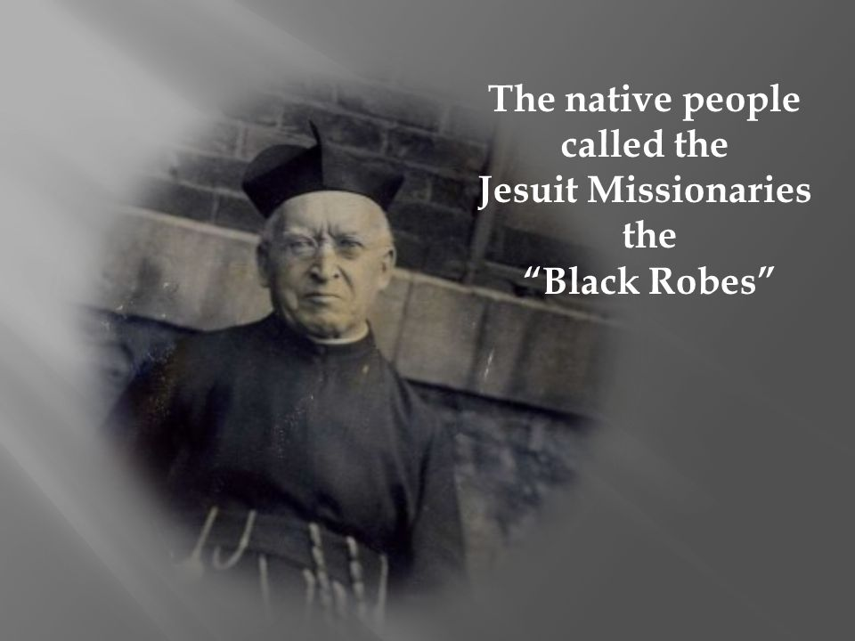 The native people called the Jesuit Missionaries the Black Robes