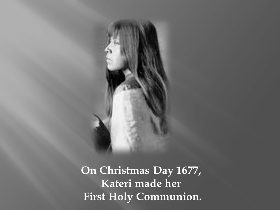 On Christmas Day 1677, Kateri made her First Holy Communion.