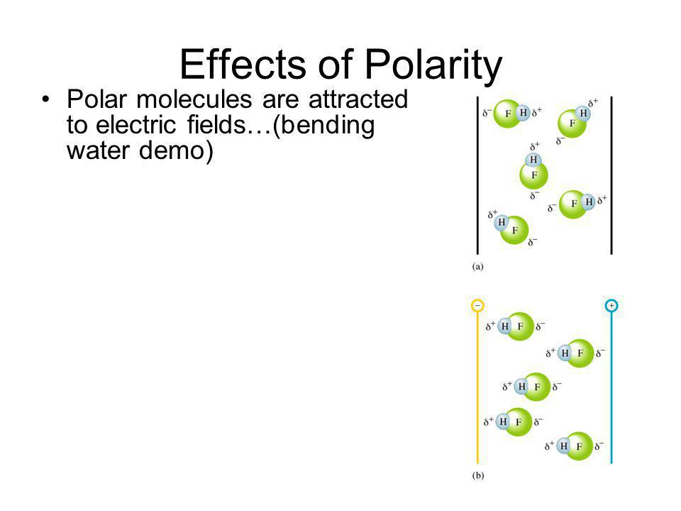 Effects of Polarity Polar molecules are attracted to electric fields…(bending water demo)