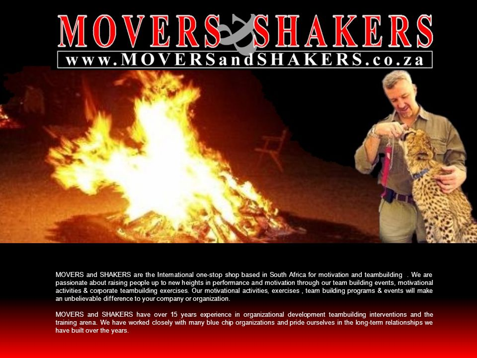 MOVERS and SHAKERS are the International one-stop shop based in South Africa for motivation and teambuilding . We are passionate about raising people up to new heights in performance and motivation through our team building events, motivational activities & corporate teambuilding exercises. Our motivational activities, exercises , team building programs & events will make an unbelievable difference to your company or organization.
