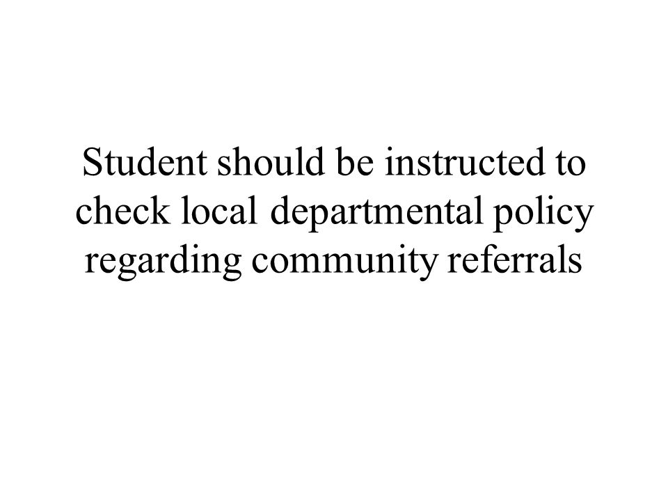 Student should be instructed to check local departmental policy regarding community referrals