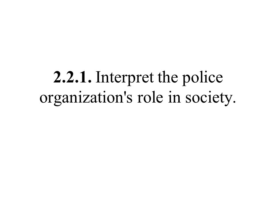 2.2.1. Interpret the police organization s role in society.