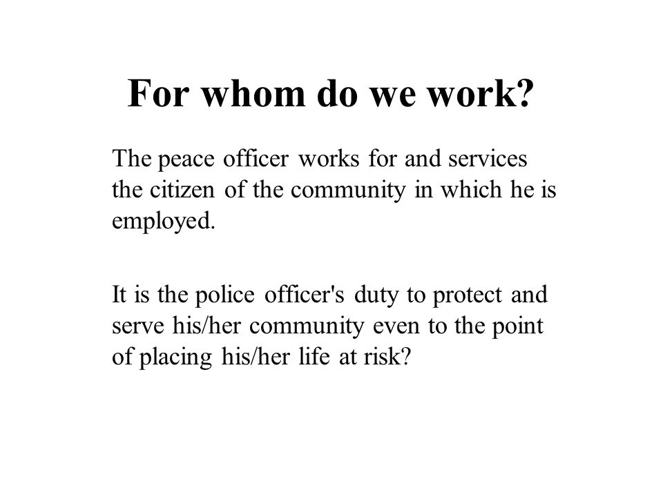 For whom do we work The peace officer works for and services the citizen of the community in which he is employed.