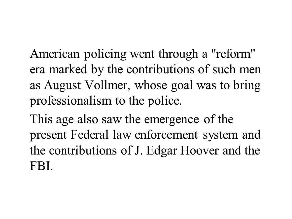American policing went through a reform era marked by the contributions of such men as August Vollmer, whose goal was to bring professionalism to the police.