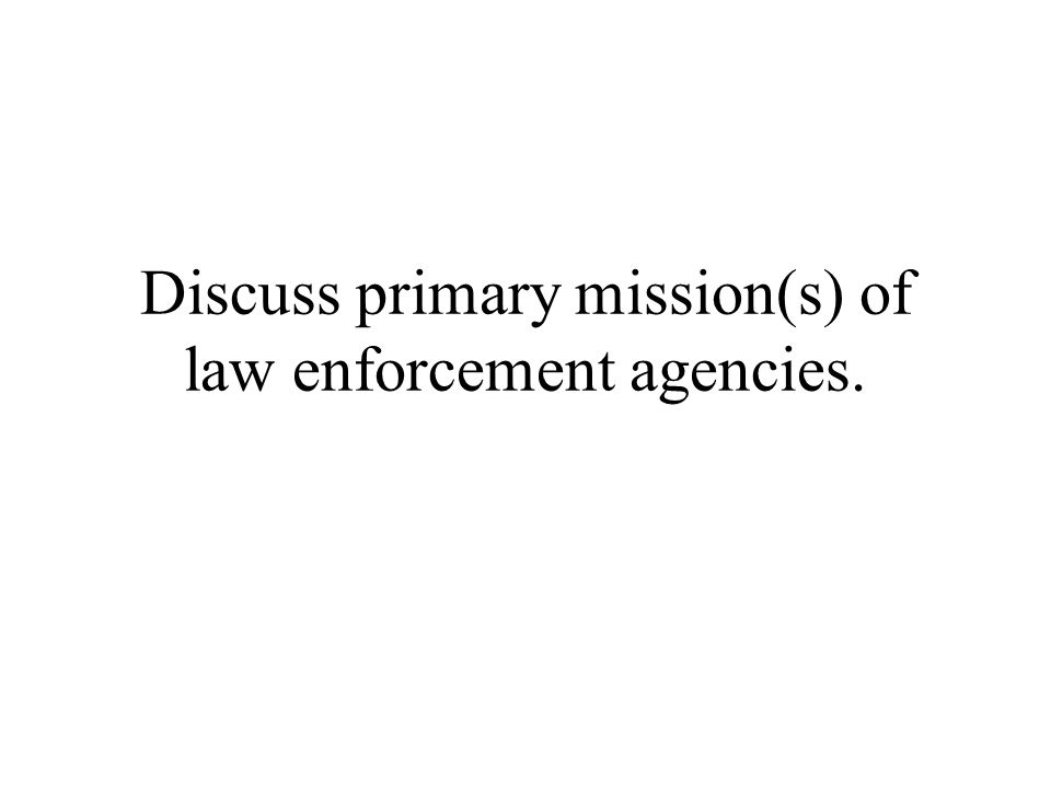 Discuss primary mission(s) of law enforcement agencies.