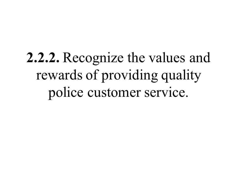 2.2.2. Recognize the values and rewards of providing quality police customer service.