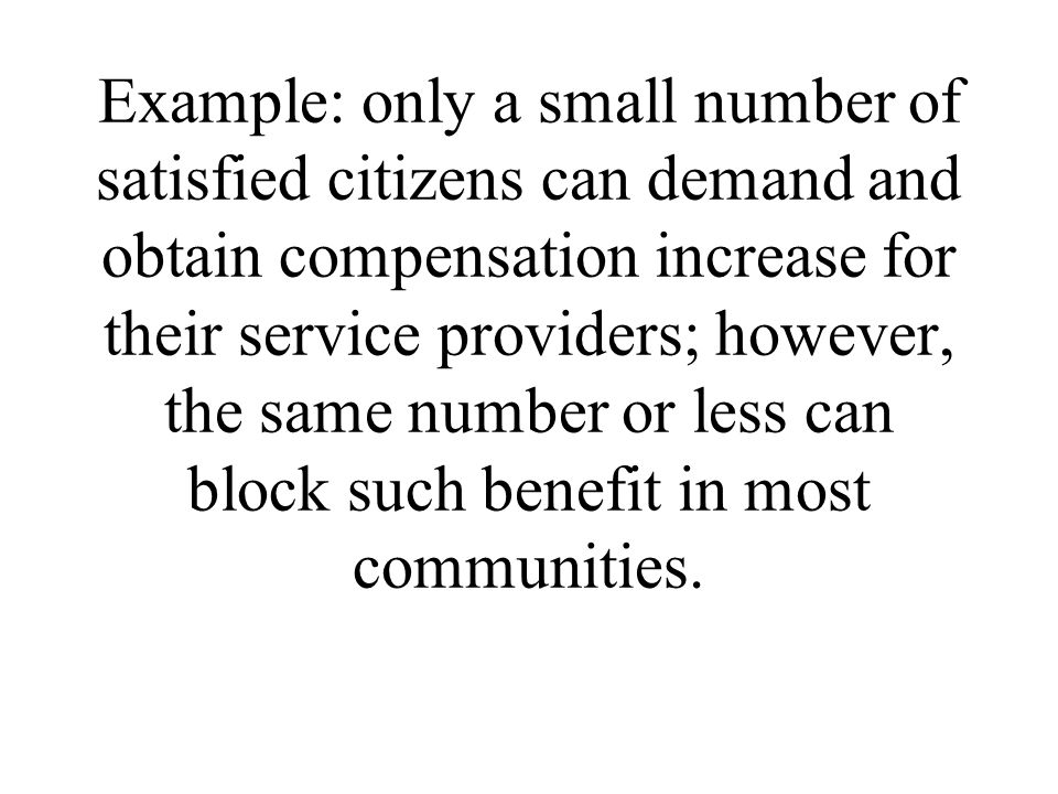 Example: only a small number of satisfied citizens can demand and obtain compensation increase for their service providers; however, the same number or less can block such benefit in most communities.