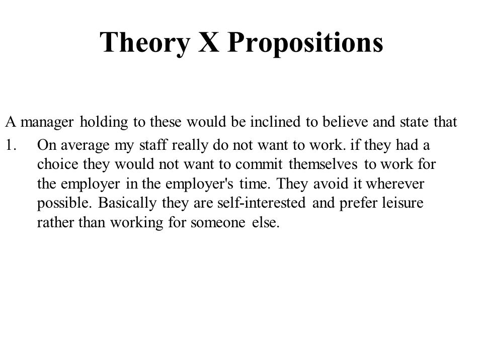 Theory X Propositions A manager holding to these would be inclined to believe and state that.