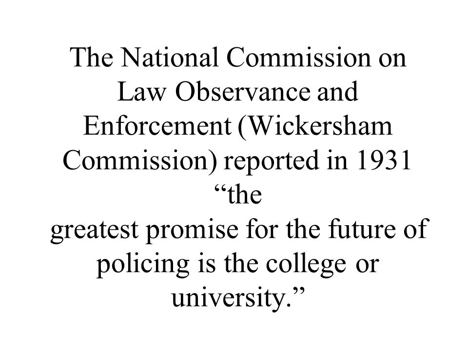 The National Commission on Law Observance and Enforcement (Wickersham Commission) reported in 1931 the greatest promise for the future of policing is the college or university.