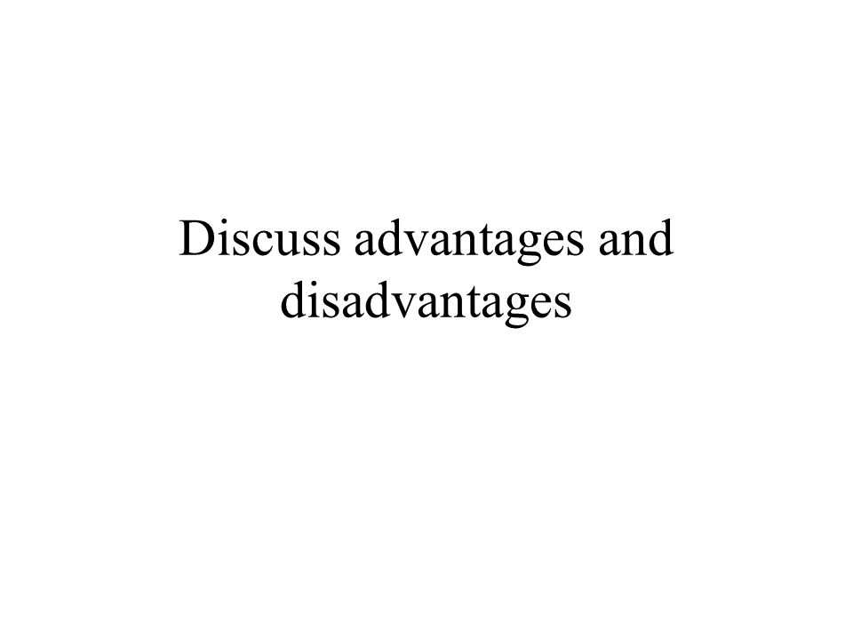 Discuss advantages and disadvantages