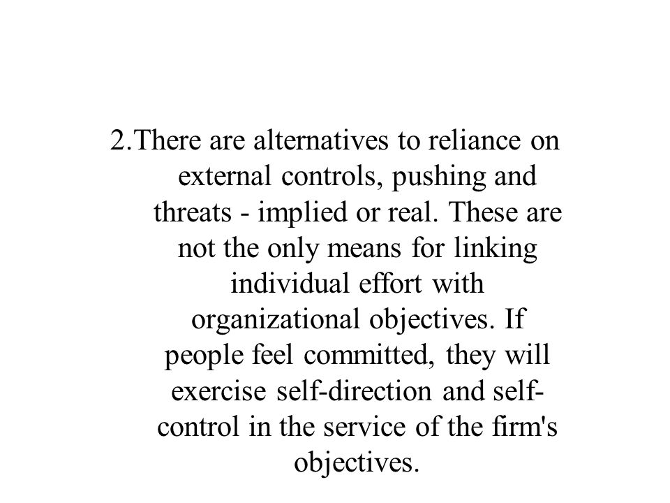 2.There are alternatives to reliance on external controls, pushing and threats - implied or real.