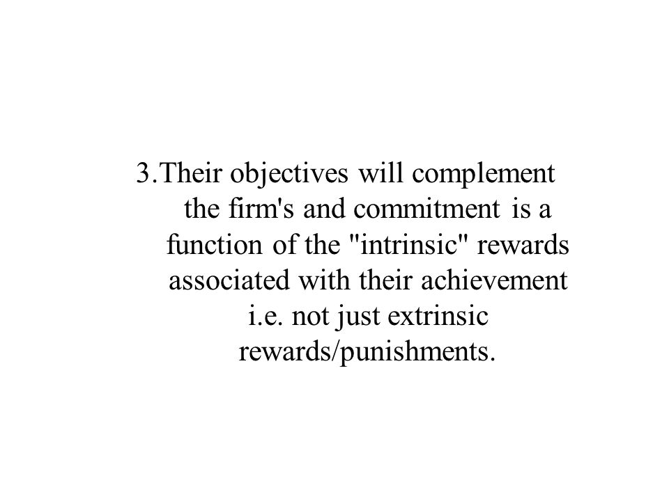 3.Their objectives will complement the firm s and commitment is a function of the intrinsic rewards associated with their achievement i.e.