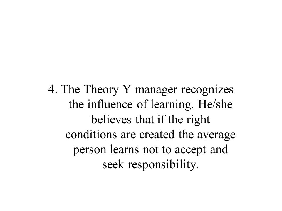 4. The Theory Y manager recognizes the influence of learning
