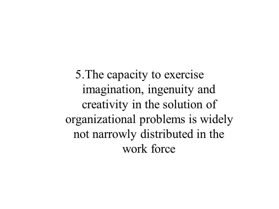5.The capacity to exercise imagination, ingenuity and creativity in the solution of organizational problems is widely not narrowly distributed in the work force