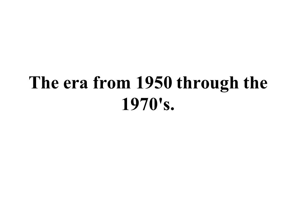 The era from 1950 through the 1970 s.