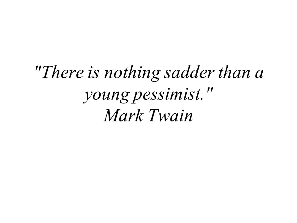 There is nothing sadder than a young pessimist. Mark Twain