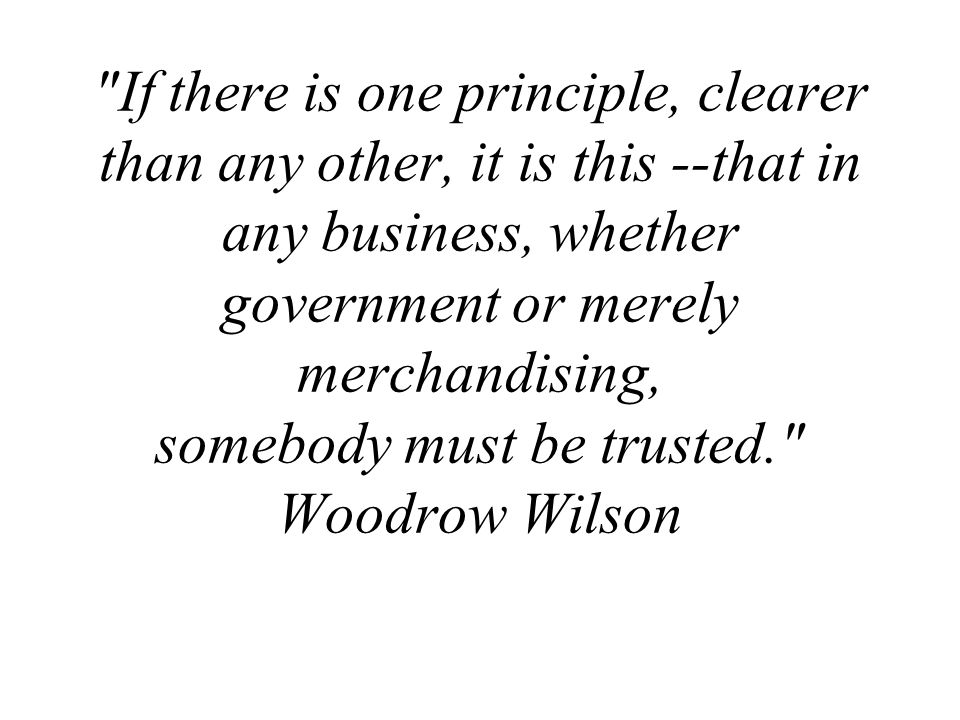 If there is one principle, clearer than any other, it is this --that in any business, whether government or merely merchandising, somebody must be trusted. Woodrow Wilson