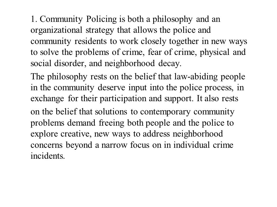 1. Community Policing is both a philosophy and an organizational strategy that allows the police and community residents to work closely together in new ways to solve the problems of crime, fear of crime, physical and social disorder, and neighborhood decay.