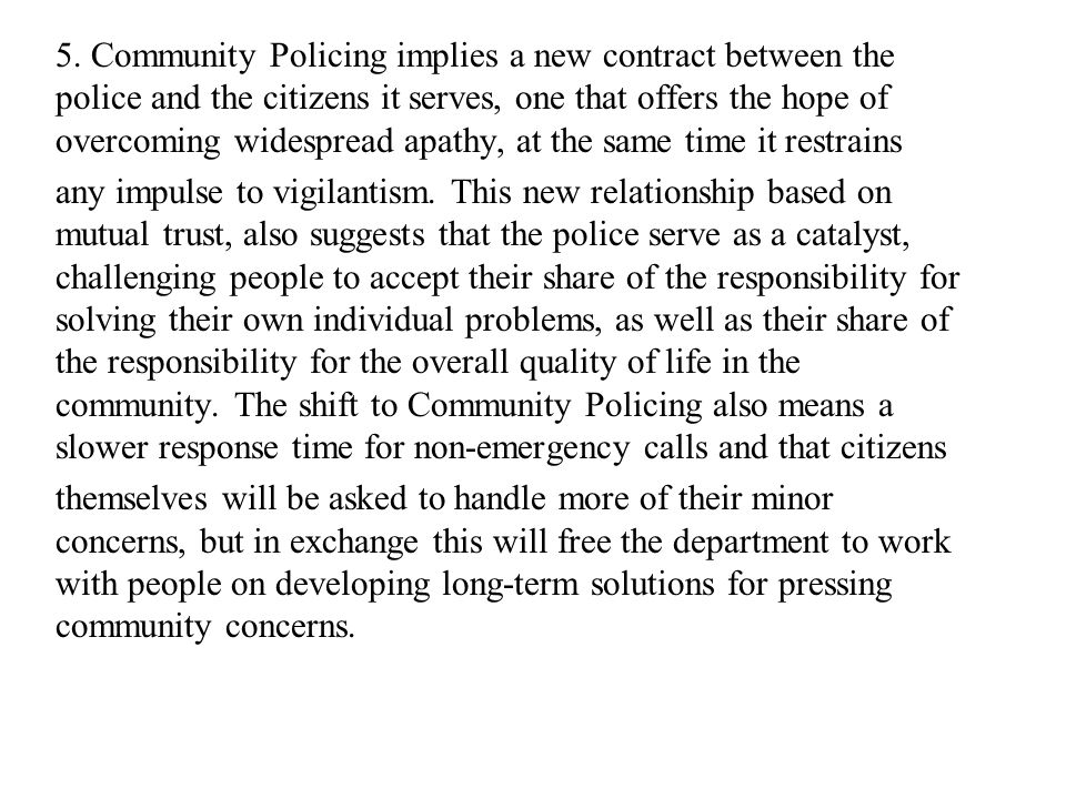 5. Community Policing implies a new contract between the police and the citizens it serves, one that offers the hope of overcoming widespread apathy, at the same time it restrains