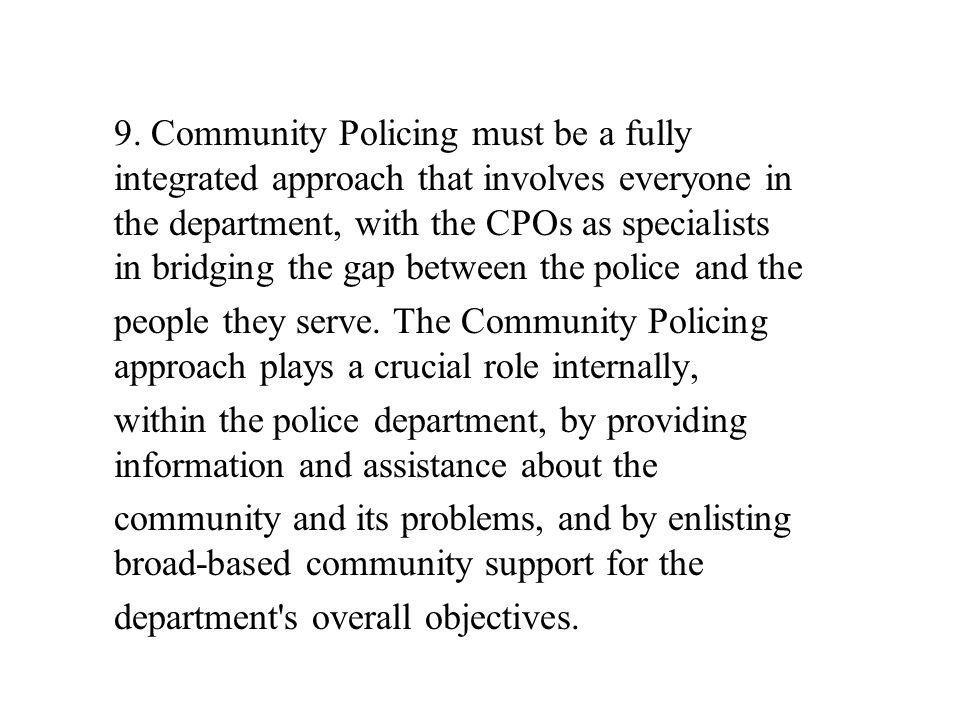 9. Community Policing must be a fully integrated approach that involves everyone in the department, with the CPOs as specialists in bridging the gap between the police and the