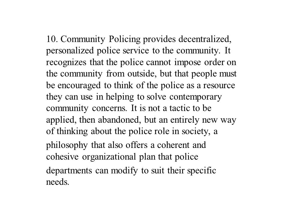 10. Community Policing provides decentralized, personalized police service to the community. It recognizes that the police cannot impose order on the community from outside, but that people must be encouraged to think of the police as a resource they can use in helping to solve contemporary community concerns. It is not a tactic to be applied, then abandoned, but an entirely new way of thinking about the police role in society, a