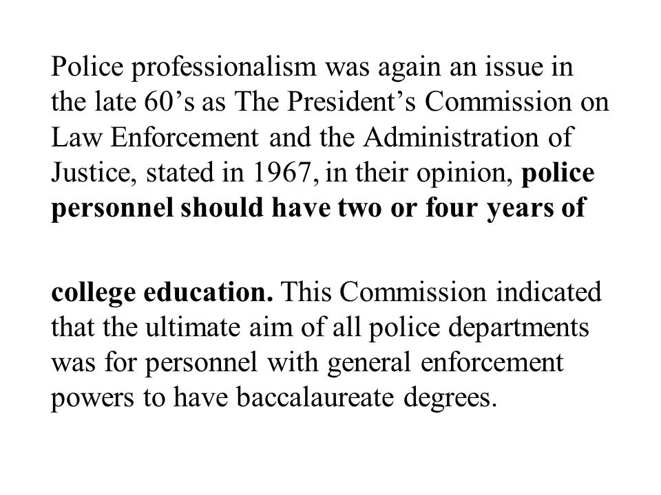 Police professionalism was again an issue in the late 60's as The President's Commission on Law Enforcement and the Administration of Justice, stated in 1967, in their opinion, police personnel should have two or four years of