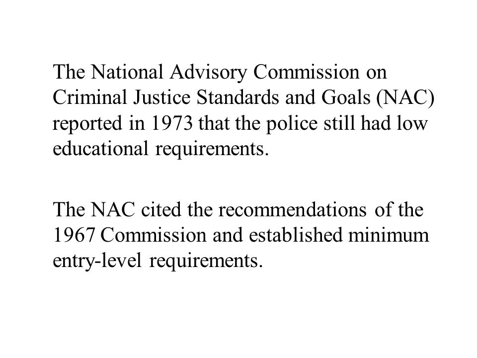 The National Advisory Commission on Criminal Justice Standards and Goals (NAC) reported in 1973 that the police still had low educational requirements.